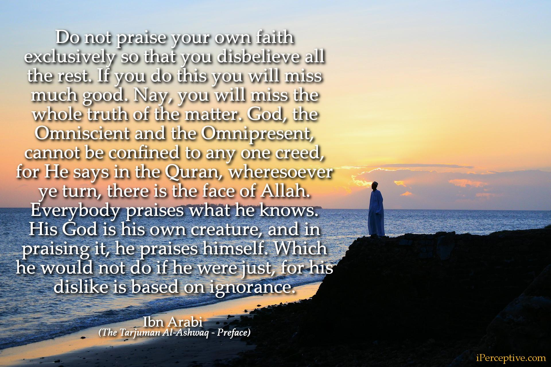 Ibn Arabi Quote: Do not praise your own faith exclusively so that you disbelieve all the rest. If you do this you...