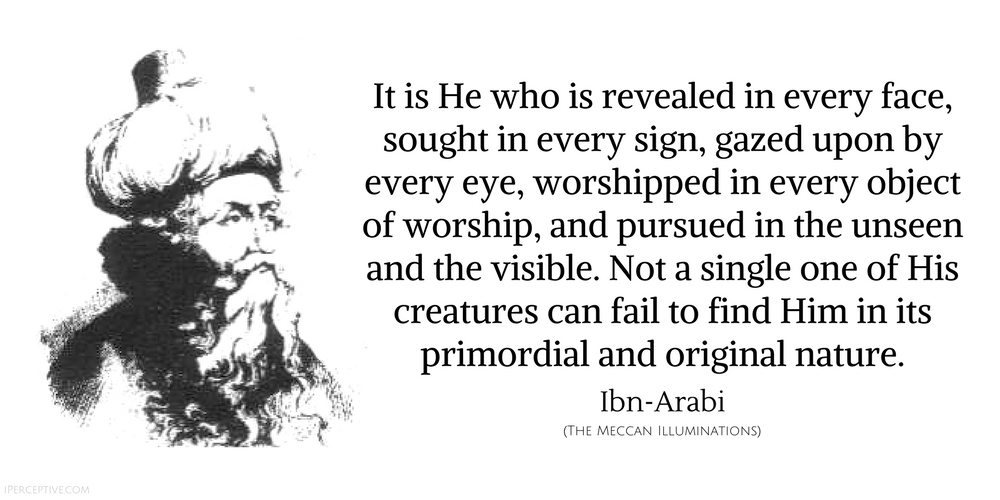 Ibn Arabi Sufi Quote: It is He who is revealed in every face, sought in every sign, gazed upon by every eye, worshipped in every object of worship, and pursued in the unseen and the visible. Not a single one of His creatures can fail to find Him...
