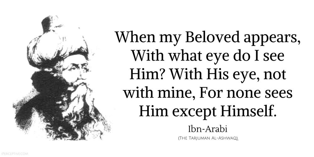 Ibn Arabi Sufi Quote: When my Beloved appears, With what eye do I see Him? With His eye, not with mine...