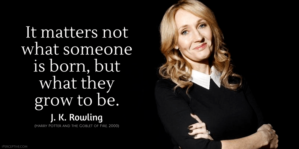 J. K. Rowling Quote: It matters not what someone is born, but what they grow to be.