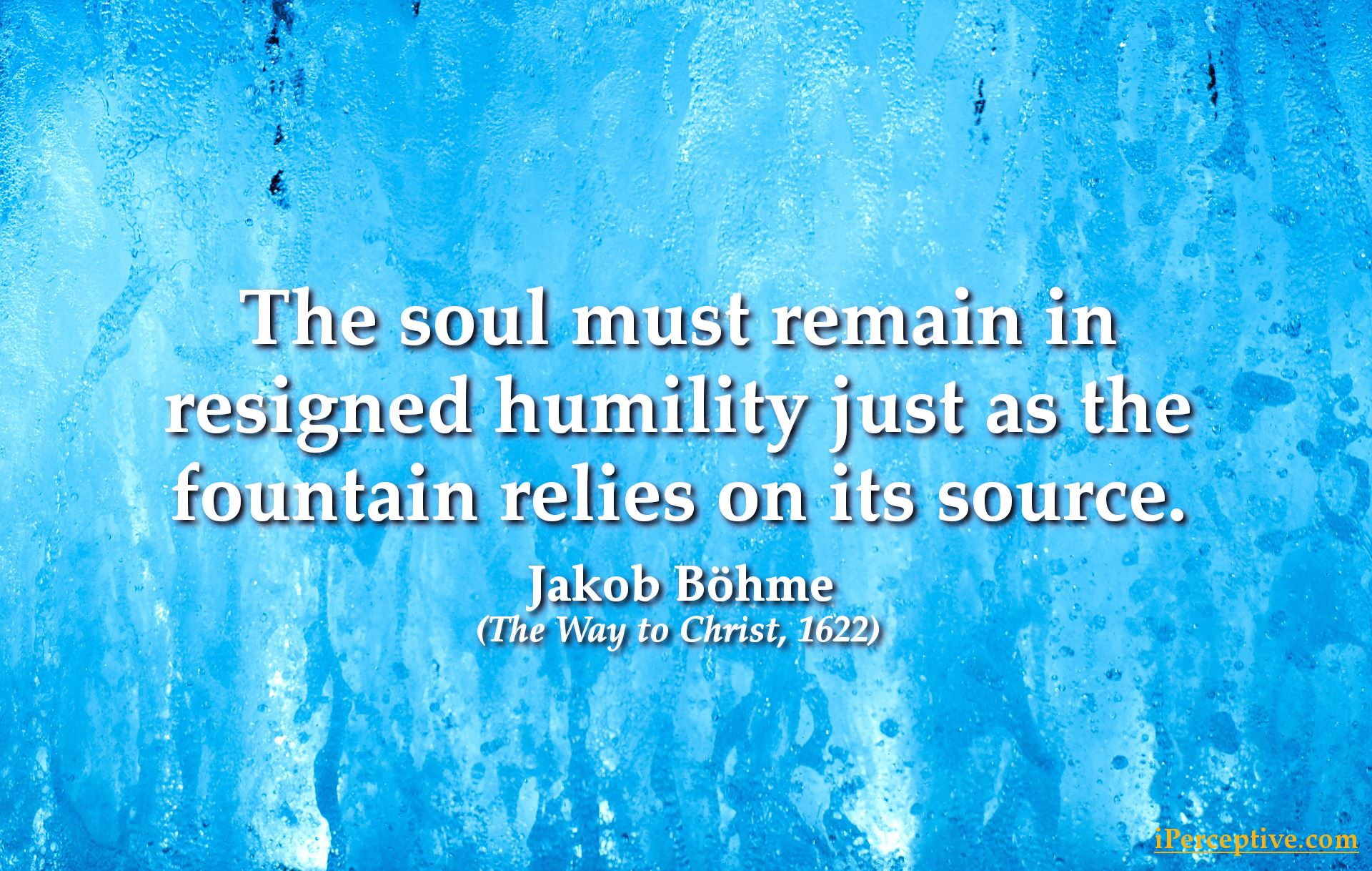 Jacob Boehme Quote: The soul must remain in resigned humility just as the fountain relies...