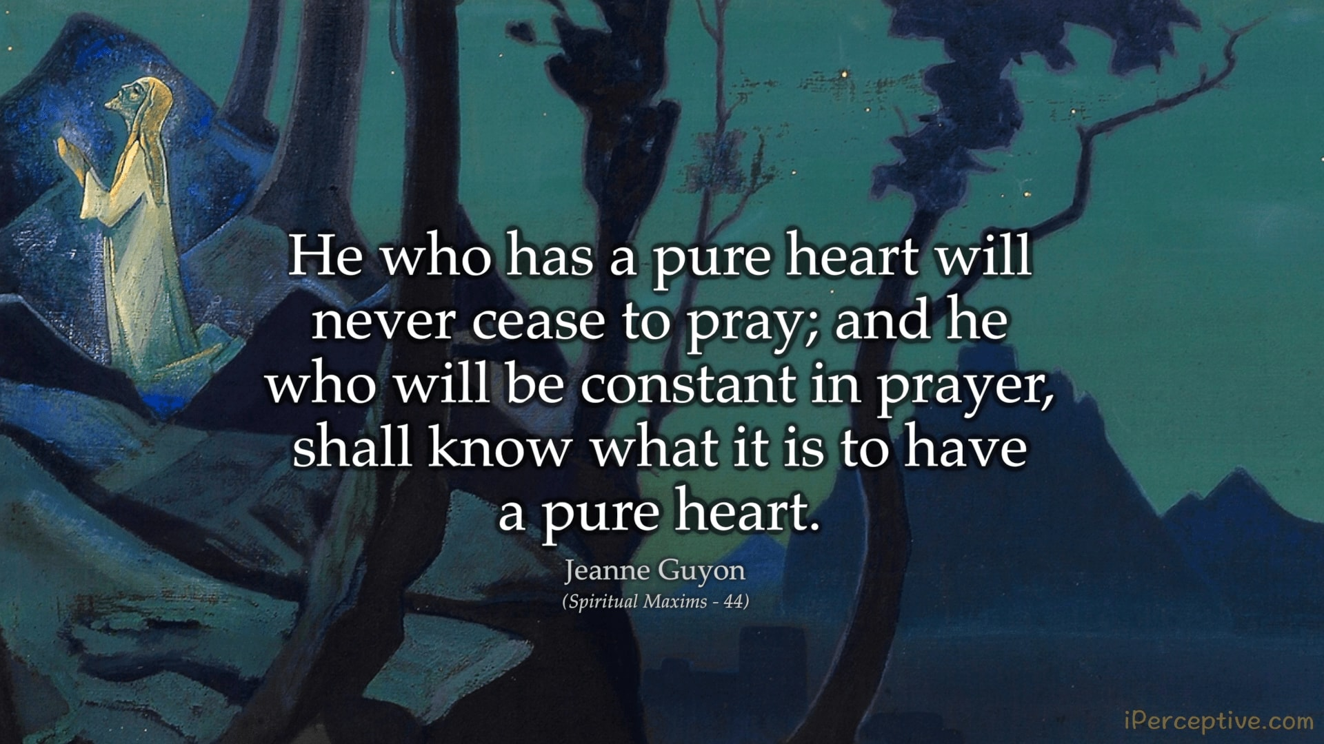 Jeanne Guyon Quote: He who has a pure heart will never cease to pray; and he who will be...