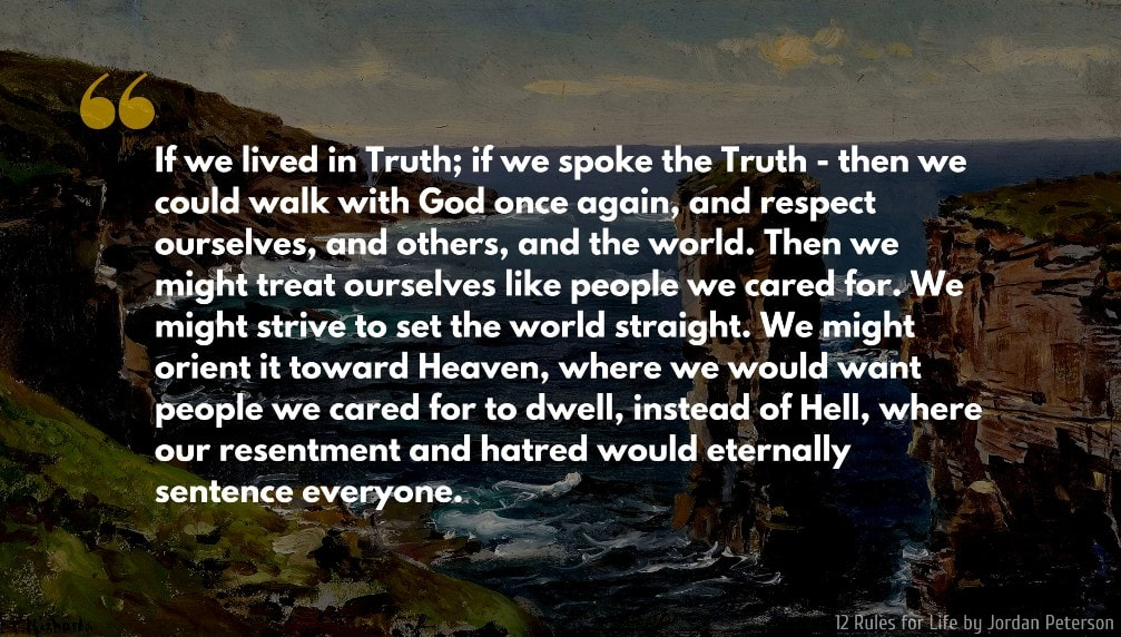 Jordan Peterson Quote: If we lived in Truth; if we spoke the Truth - then we could walk with God once again, and respect ourselves, and others, and the world. Then we might treat ourselves like people we cared for. We might strive to set the world straight. We might orient it toward Heaven, where we would want people we cared for to dwell, instead of Hell, where our resentment and hatred would eternally sentence everyone.