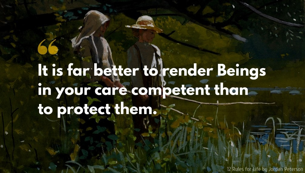 Jordan Peterson Quote: It is far better to render Beings in your care competent than to protect them.