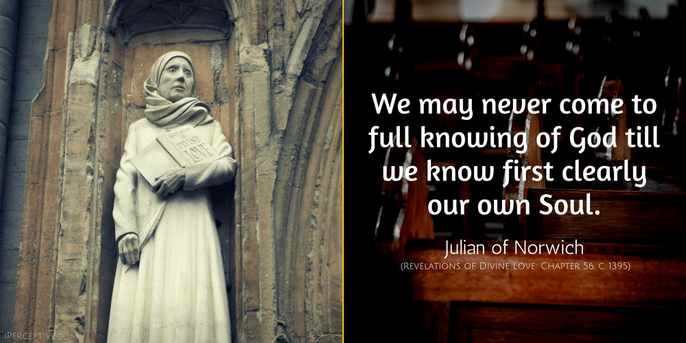 Julian of Norwich Quote: We may never come to full knowing of God till we know first clearly our own Soul.