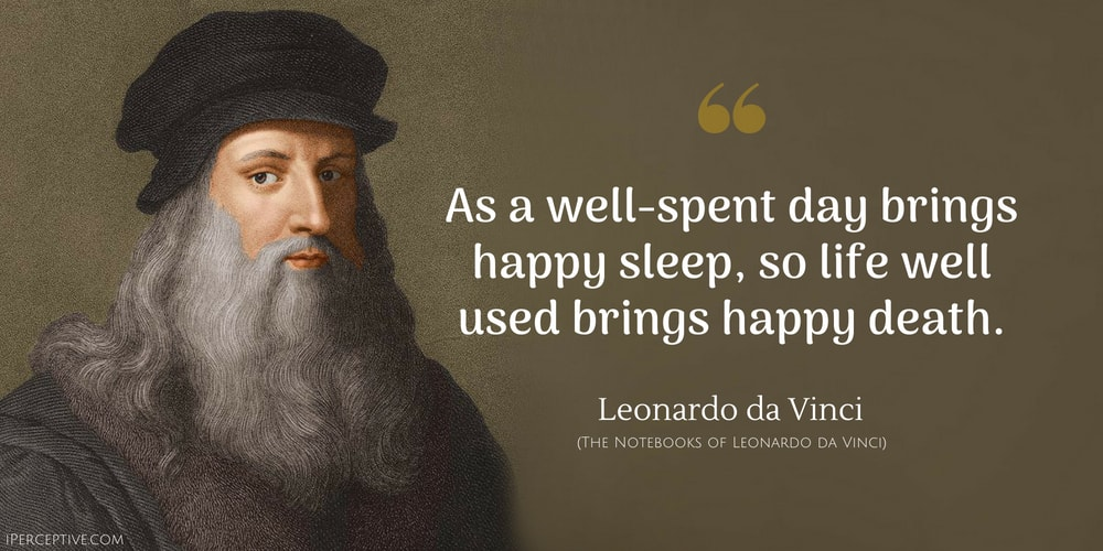 Leonardo da Vinci Quote: As a well-spent day brings happy sleep, so a life well used brings happy death.