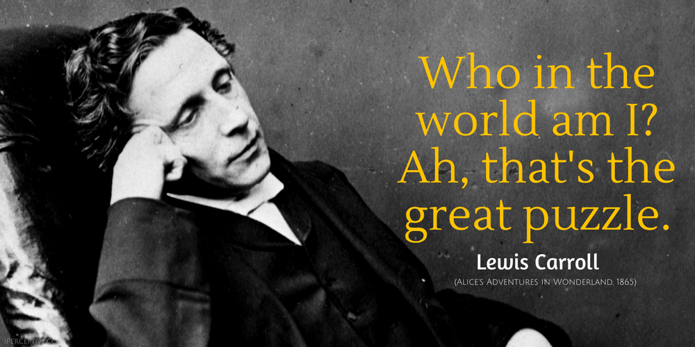 Lewis Carroll Quote: Who in the world am I? Ah, that's the great puzzle.