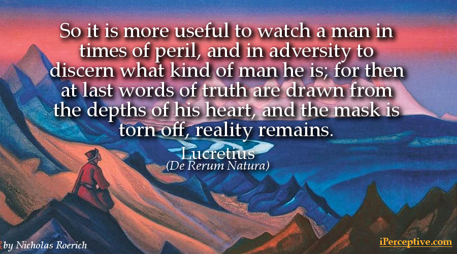 Lucretius Quote (On the Nature of THings): So it is more useful to watch a man in times of peril...