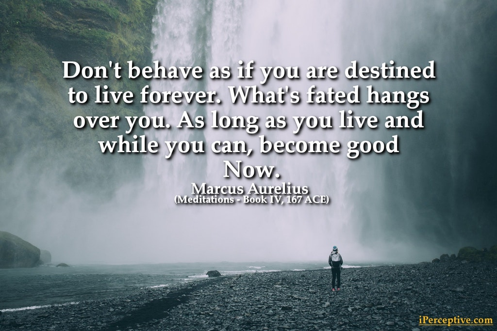 Marcus Aurelius Stoic Quote: Don't behave as if you are destined to live forever. What's fated hangs over you. ...