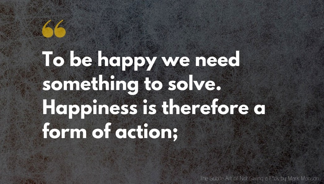 The Subtle Art of Not Giving a F*ck Quote: To be happy we need something to solve. Happiness is therefore a form of action;