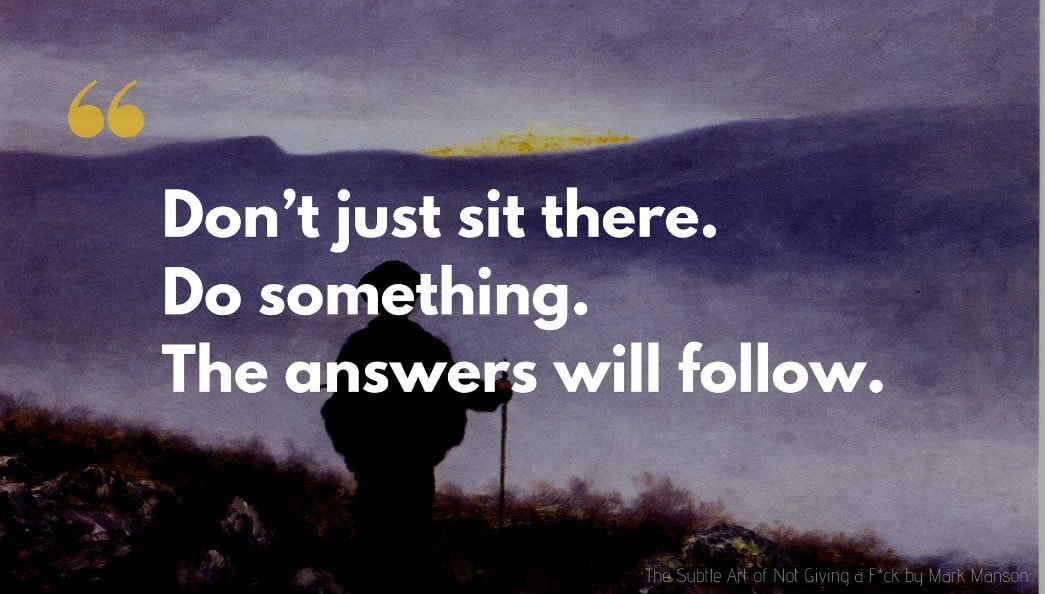Mark Manson Quote: Don't just sit there. Do something. The answers will follow.