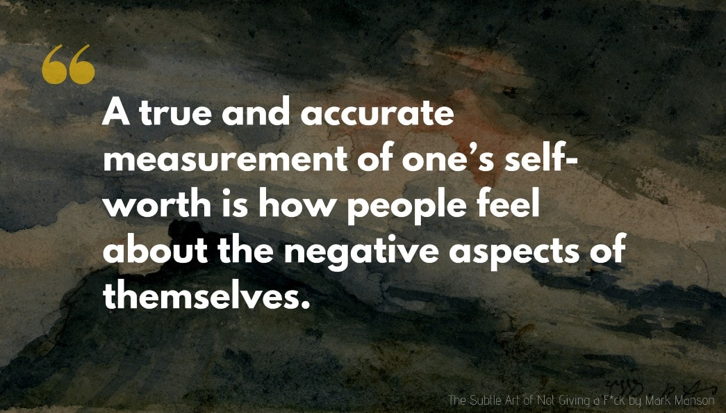 The Subtle Art of Not Giving a F*ck Quote: But a true and accurate measurement of one's self-worth is how people feel about the negative aspects of themselves.