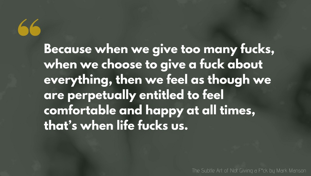 Mark Manson Quote: Because when we give too many fucks, when we choose to give a fuck about everything, then we feel as though we are perpetually entitled to feel comfortable and happy at all times, that's when life fucks us.