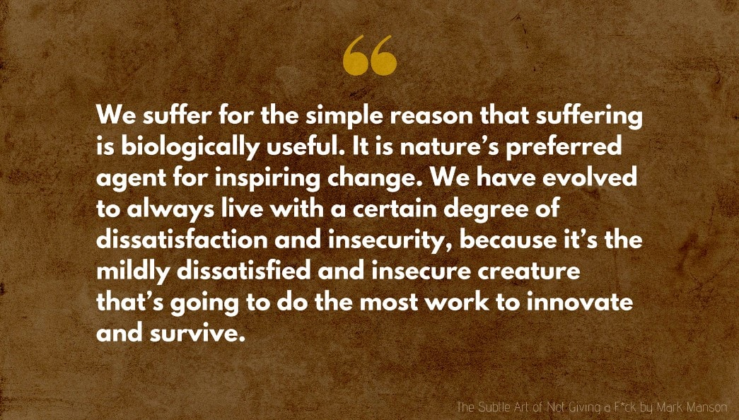 Mark Manson Quote: We suffer for the simple reason that suffering is biologically useful. It is nature's preferred agent for inspiring change. We have evolved to always live with a certain degree of dissatisfaction and insecurity, because it's the mildly dissatisfied and insecure creature that's going to do the most work to innovate and survive.