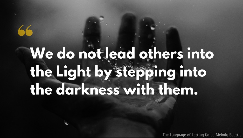 Melody Beattie Quote: We do not lead others into the Light by stepping into the darkness with them.