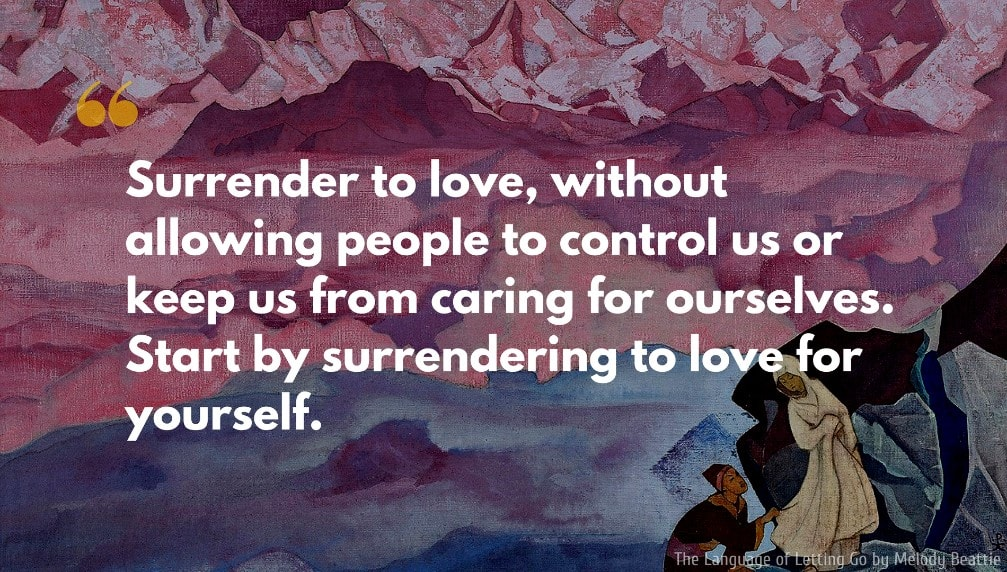 Melody Beattie Quote: Surrender to love, without allowing people to control us or keep us from caring for ourselves. Start by surrendering to love for yourself.
