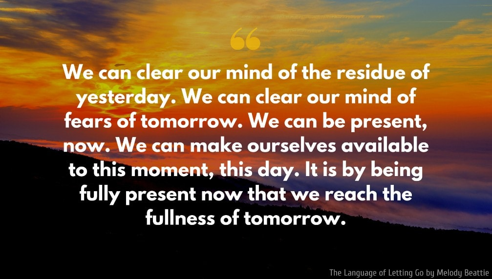 Melody Beattie Quote: We can clear our mind of the residue of yesterday. We can clear our mind of fears of tomorrow. We can be present, now. We can make ourselves available to this moment, this day. It is by being fully present now that we reach the fullness of tomorrow.