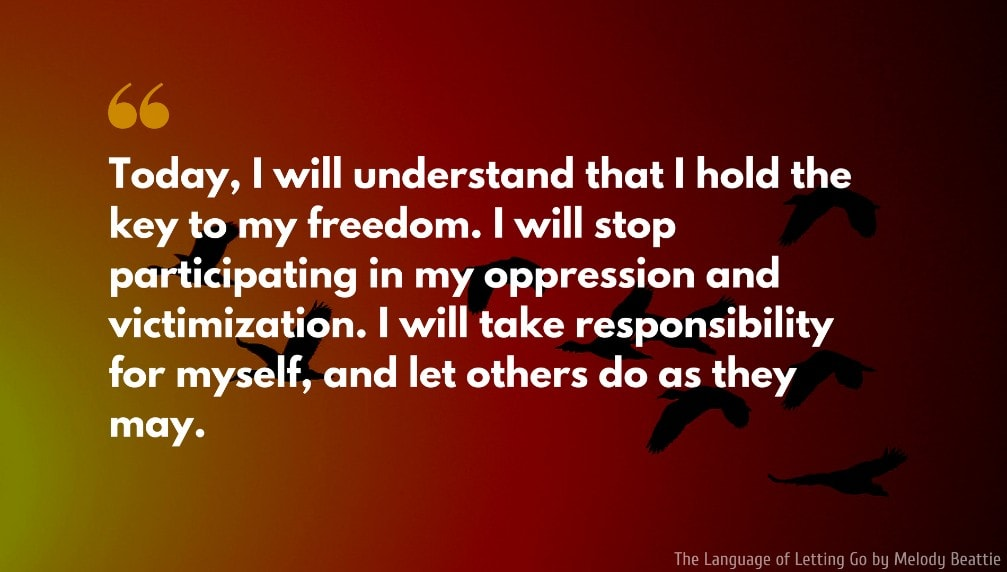 The Language of Letting Go Quote: Today, I will understand that I hold the key to my freedom. I will stop participating in my oppression and victimization. I will take responsibility for myself, and let others do as they may.