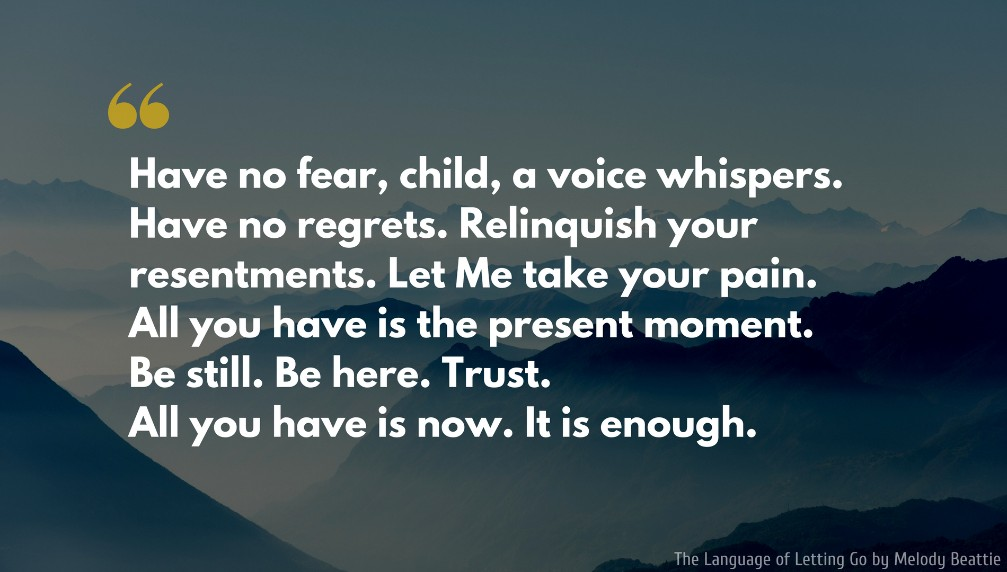 Melody Beattie Quote: Have no fear, child, a voice whispers. Have no regrets. Relinquish your resentments. Let Me take your pain. All you have is the present moment. Be still. Be here. Trust. All you have is now. It is enough..