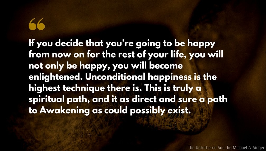 The Untethered Soul Quote: If you decide that you're going to be happy from now on for the rest of your life, you will not only be happy, you will become enlightened. Unconditional happiness is the highest technique there is. This is truly a spiritual path, and it as direct and sure a path to Awakening as could possibly exist.