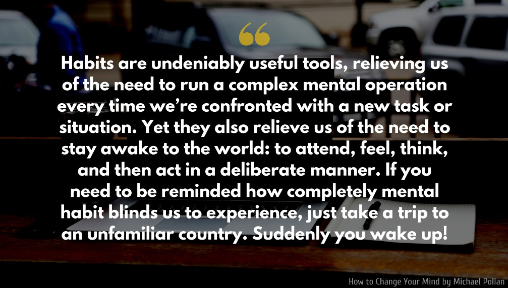 Michael Pollan Quote: Habits are undeniably useful tools, relieving us of the need to run a complex mental operation every time we're confronted with a new task or situation...