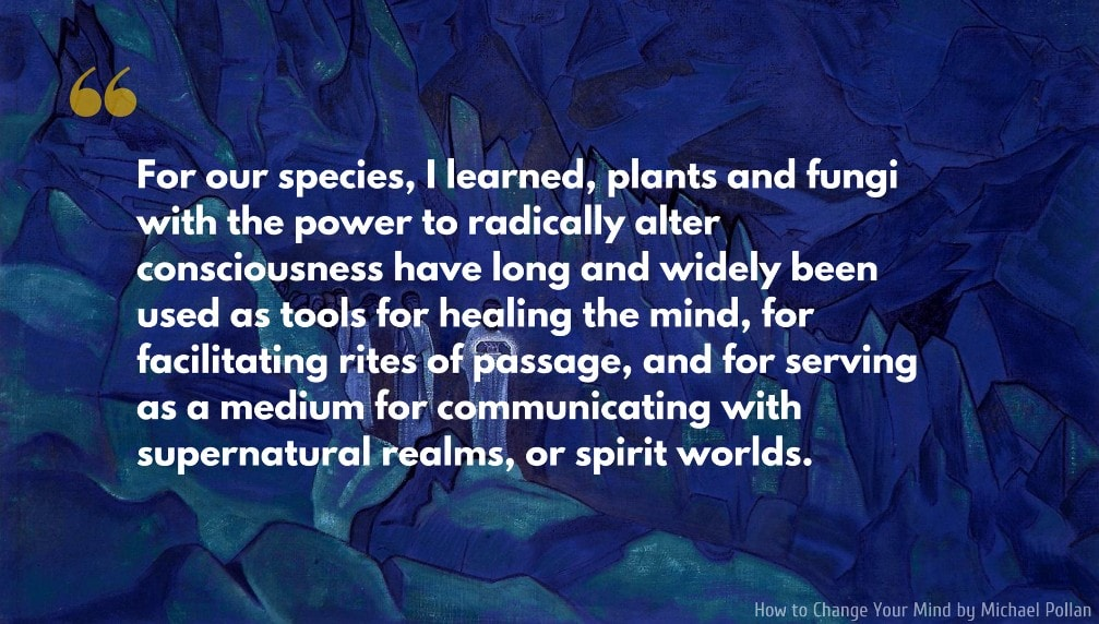 Michael Pollan Quote: For our species, I learned, plants and fungi with the power to radically alter consciousness have long and widely been used as tools for healing the mind, for facilitating rites of passage, and for serving as a medium for communicating with supernatural realms, or spirit worlds.