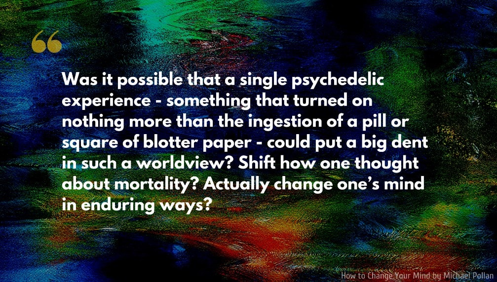 Michael Pollan Quote: Was it possible that a single psychedelic experience—something that turned on nothing more than the ingestion of a pill or square of blotter paper—could put a big dent in such a worldview? Shift how one thought about mortality? Actually change one's mind in enduring ways?.