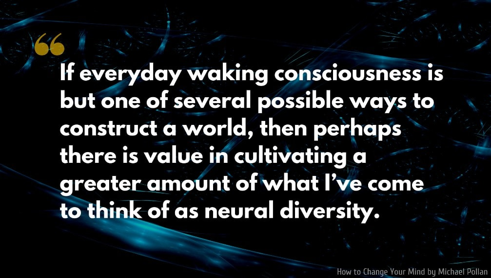 Michael Pollan Quote: If everyday waking consciousness is but one of several possible ways to construct a world, then perhaps there is value in cultivating a greater amount of what I've come to think of as neural diversity.