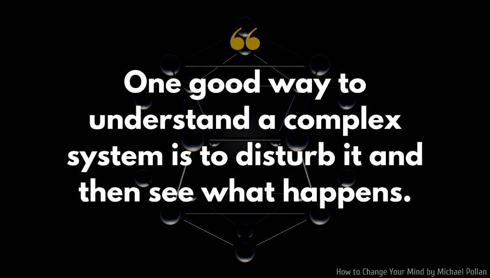 Michael Pollan Quote: One good way to understand a complex system is to disturb it and then see what happens.