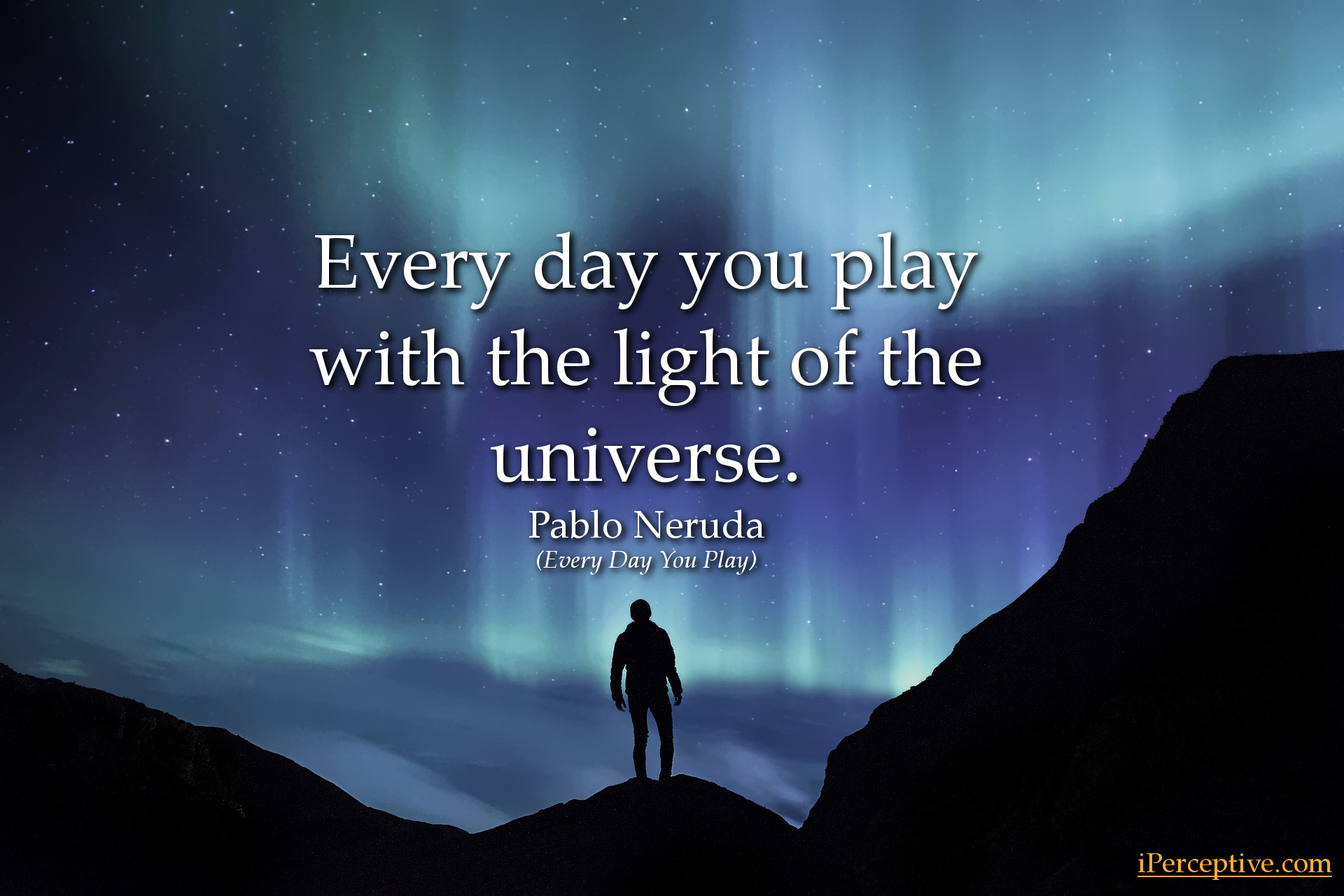 Every day you play with the light of the universe. Pablo Neruda quote