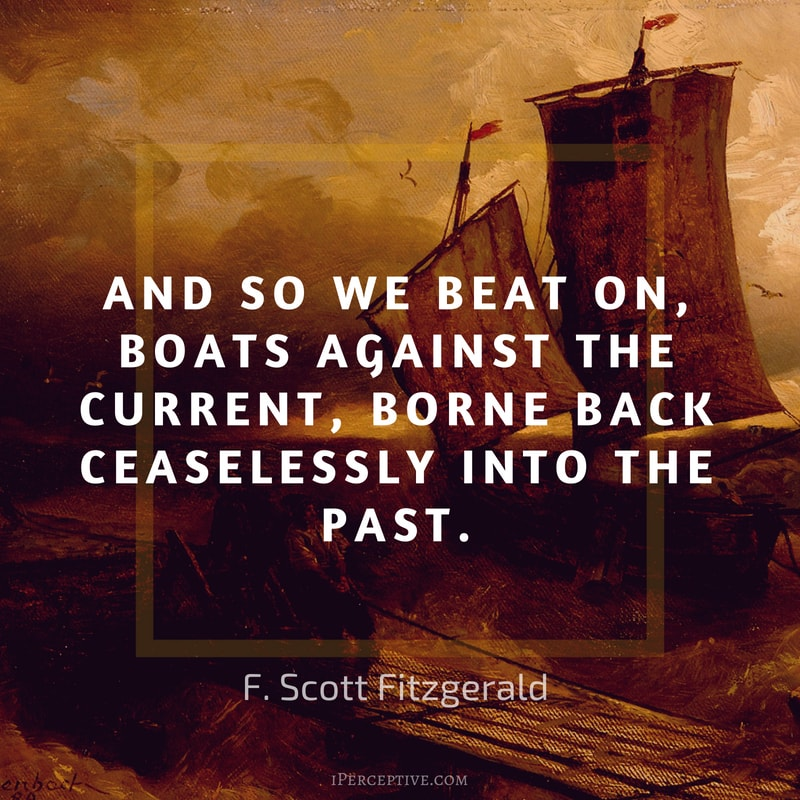 F. Scott Fitzgerald Quote: So we beat on, boats against the current, borne back ceaselessly into the past.