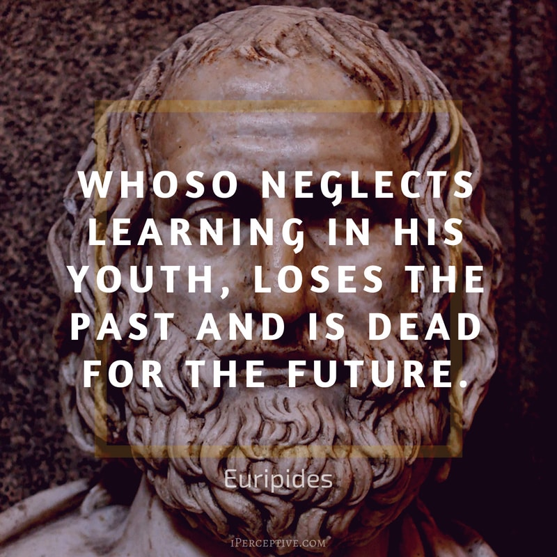 Euripides Quote: Whoso neglects learning in his youth, loses the past and is dead for the future.