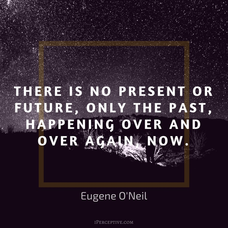 Eugene O'Neil Quote: There is no present or future, only the past, happening over and over again, now.