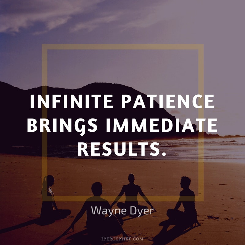 Wayne Dyer Quote: Infinite patience brings immediate results.