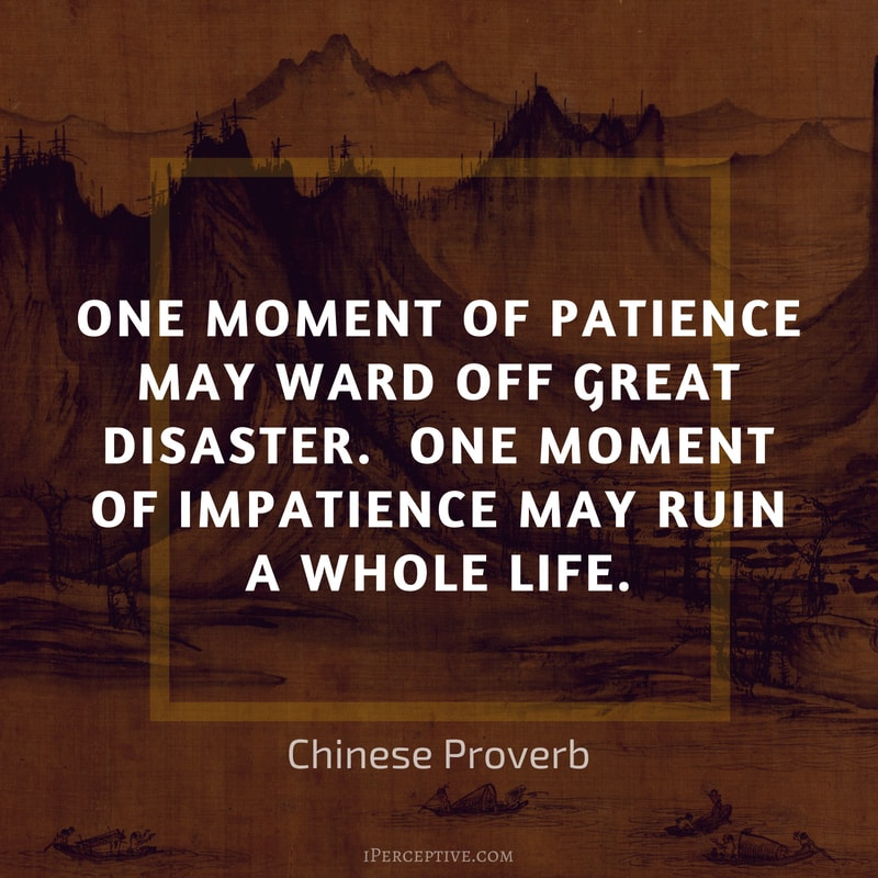 Chinese Proverb Quote: One moment of patience may ward off great disaster. One moment of impatience may ruin a whole life.