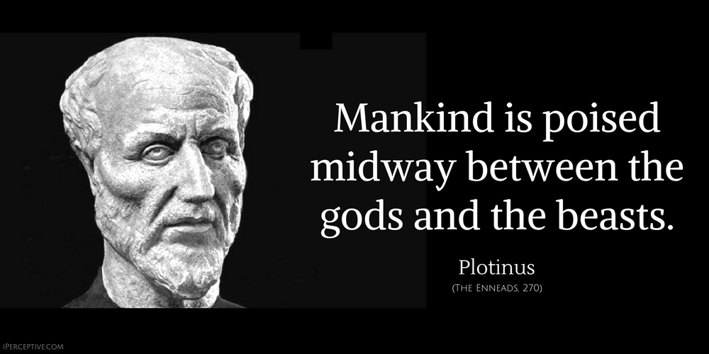 Plotinus Quote: Mankind is poised midway between the gods and the beasts.