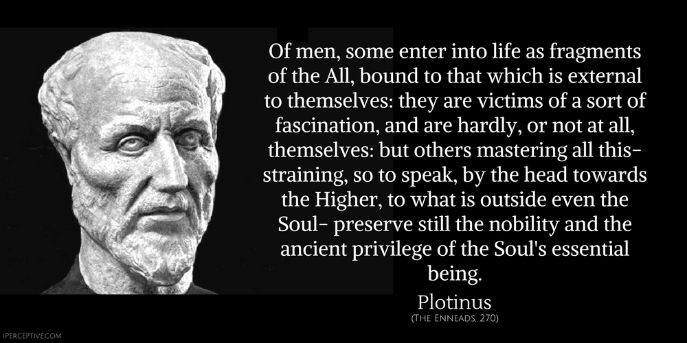 Plotinus Quote: Of men, some enter into life as fragments of the All, bound to that which is external to themselves: they are victims of a sort of fascination, and are hardly, or not at all, themselves: but others mastering all this- straining, so to speak...