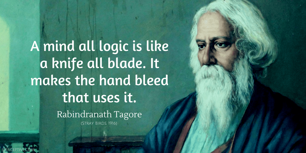 Rabindranath Tagore Quote: A mind all logic is like a knife all blade...