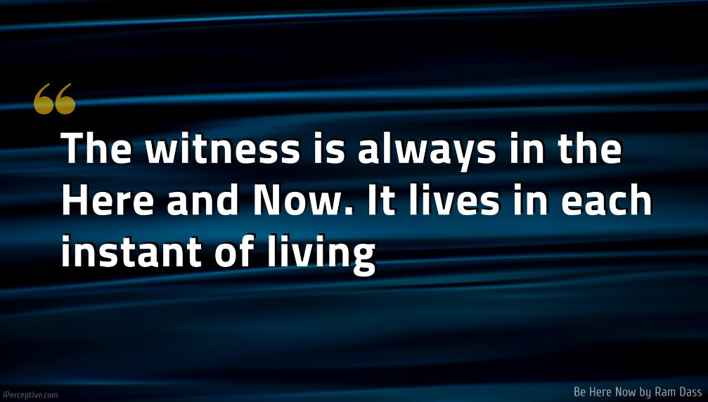 Ram Dass Quote: The witness is always in the Here and Now. It lives in each instant of living