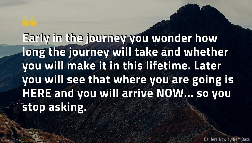 Ram Dass Quote: Early in the journey you wonder how long the journey will take and whether you will make it in this lifetime. Later you will see that where you are going is HERE and you will arrive NOW... so you stop asking.