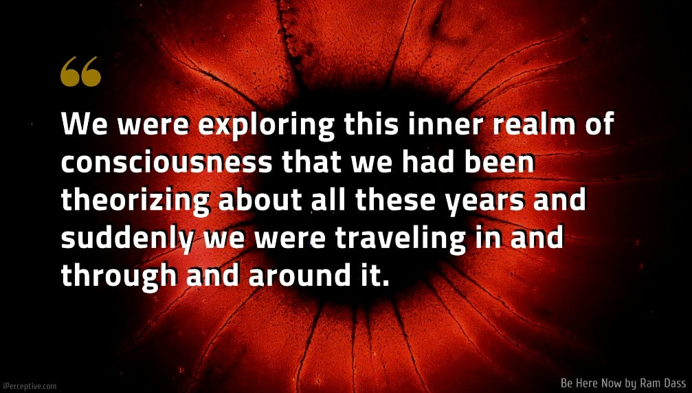 Ram Dass Quote: We were exploring this inner realm of consciousness that we had been theorizing about all these years and suddenly we were traveling in and through and around it.