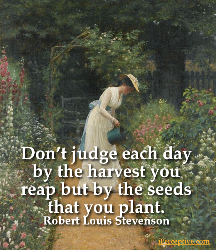 Robert Louis Stevenson Quote: Don't judge each day by the harvest you reap but...