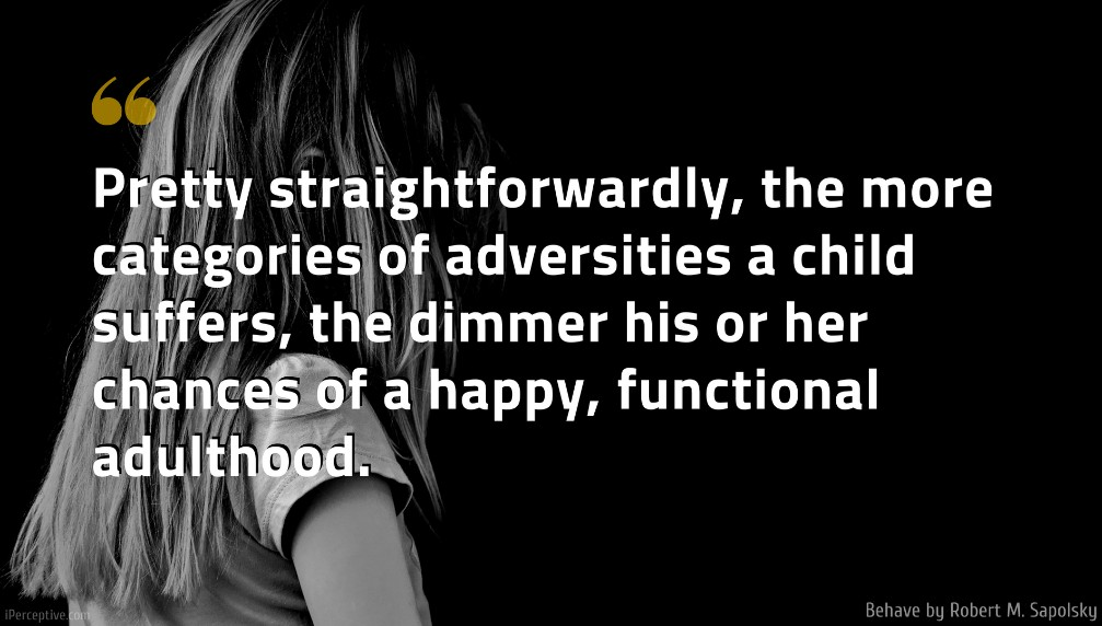 Robert M. Sapolsky Quote: Pretty straightforwardly, the more categories of adversities a child suffers, the dimmer his or her chances of a happy, functional adulthood.