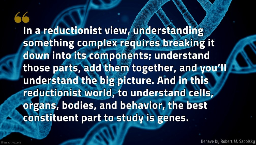 Robert M. Sapolsky Quote: In a reductionist view, understanding something complex requires breaking it down into its components; understand those parts, add them together, and you'll understand the big picture. And in this reductionist world, to understand cells, organs, bodies, and behavior, the best constituent part to study is genes.