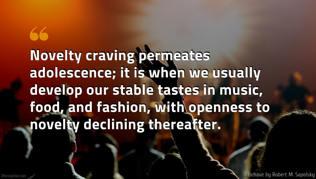 Behave Quote: Novelty craving permeates adolescence; it is when we usually develop our stable tastes in music, food, and fashion, with openness to novelty declining thereafter.