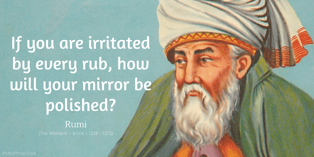 Rumi Quote: If you are irritated by every rub, how will your mirror be polished?