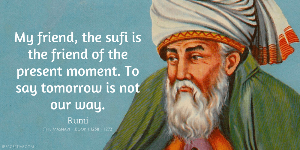 Rumi Quote: My friend, the sufi is the friend of the present moment. To say tomorrow is not