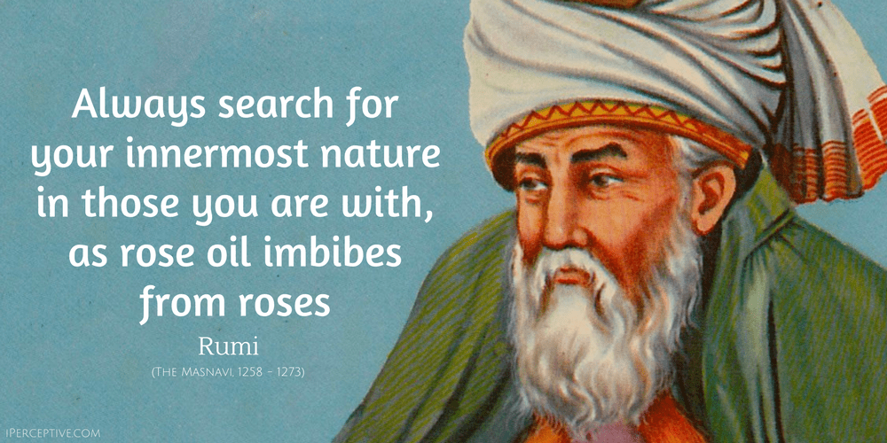 Rumi Quote: Always search for your innermost nature in those you are with, as rose oil...