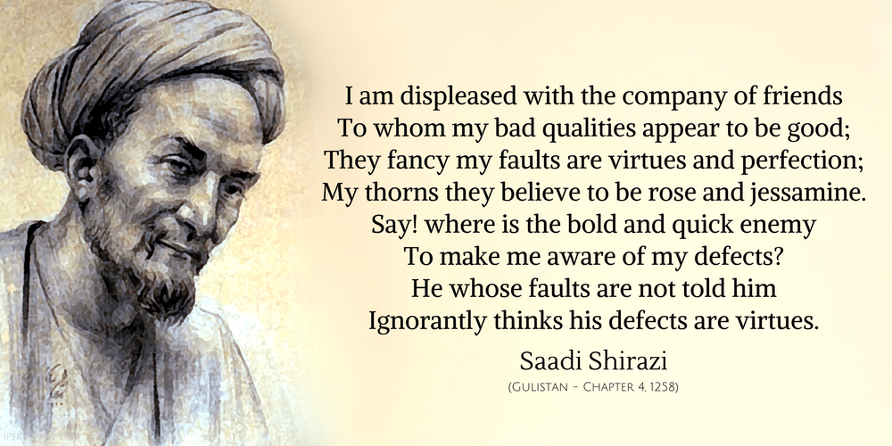 Saadi Shirazi Quote: I am displeased with the company of friends to whom my bad qualities appear to be good..