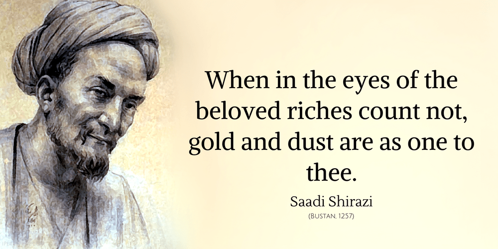 Saadi Shirazi Quote: When in the eyes of the beloved riches count not, gold and dust are as one to thee.